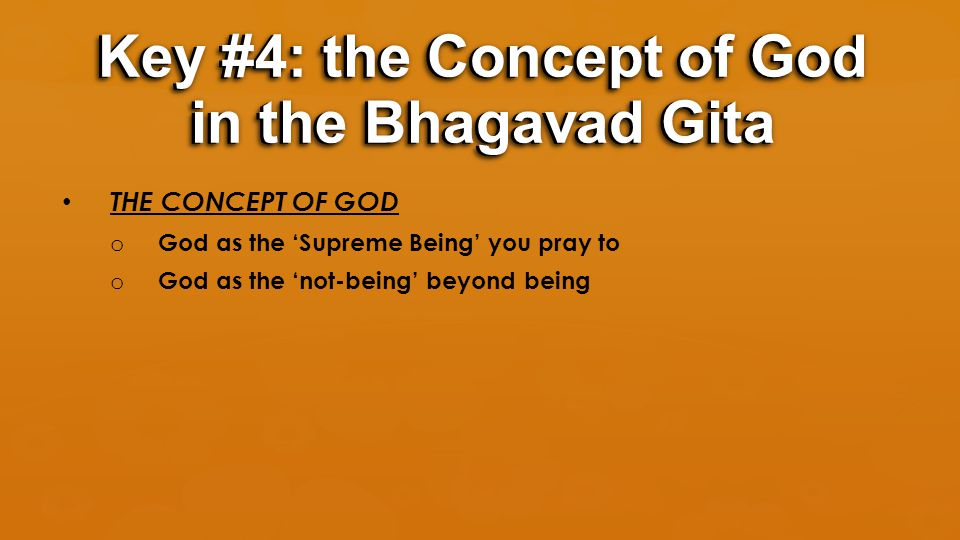 THE CONCEPT OF GOD o God as the 'Supreme Being' you pray to o God as the 'not-being' beyond being Key #4: the Concept of God in the Bhagavad Gita