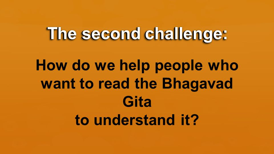 The second challenge: How do we help people who want to read the Bhagavad Gita to understand it.