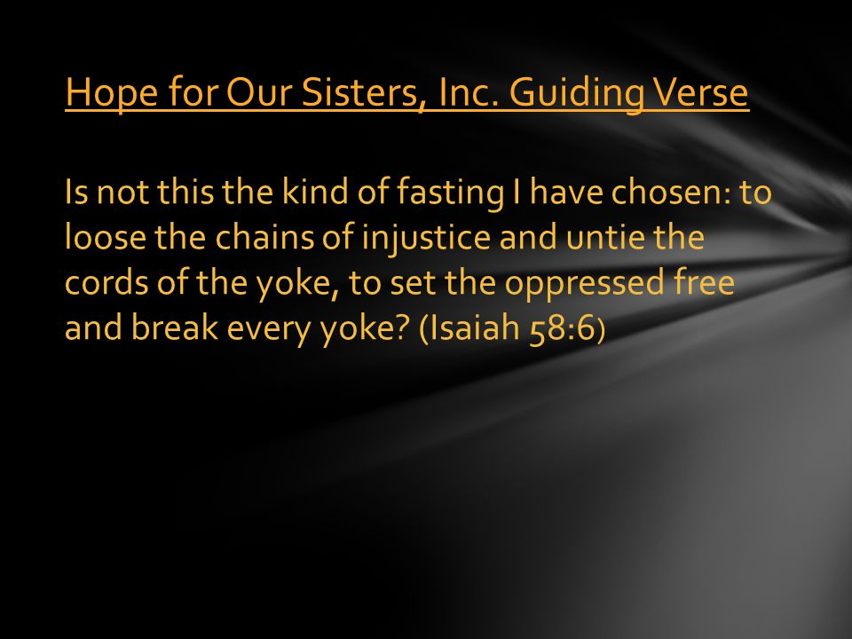 Hope for Our Sisters, Inc. Guiding Verse Is not this the kind of fasting I have chosen: to loose the chains of injustice and untie the cords of the yo
