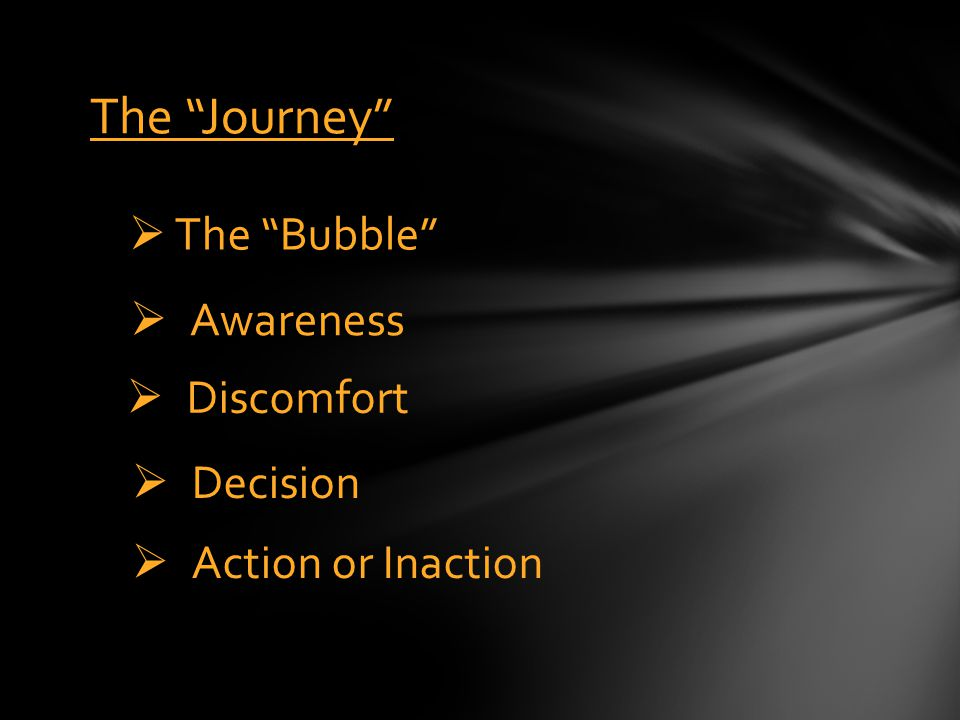 "The ""Journey""  The ""Bubble""  Awareness  Discomfort  Decision  Action or Inaction"