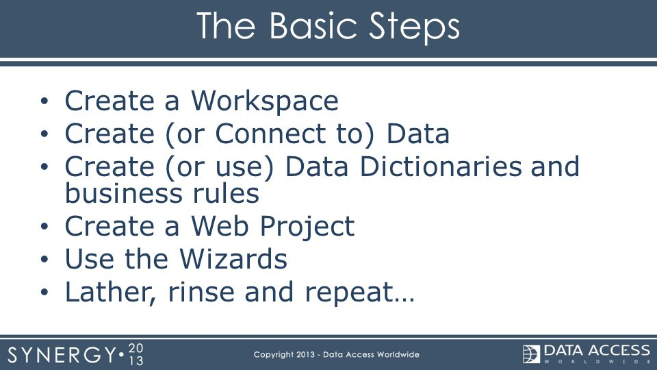 The Basic Steps Create a Workspace Create (or Connect to) Data Create (or use) Data Dictionaries and business rules Create a Web Project Use the Wizards Lather, rinse and repeat…