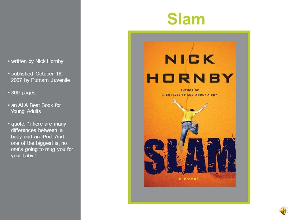 Slam written by Nick Hornby published October 16, 2007 by Putnam Juvenile 309 pages an ALA Best Book for Young Adults quote: There are many differences between a baby and an iPod.