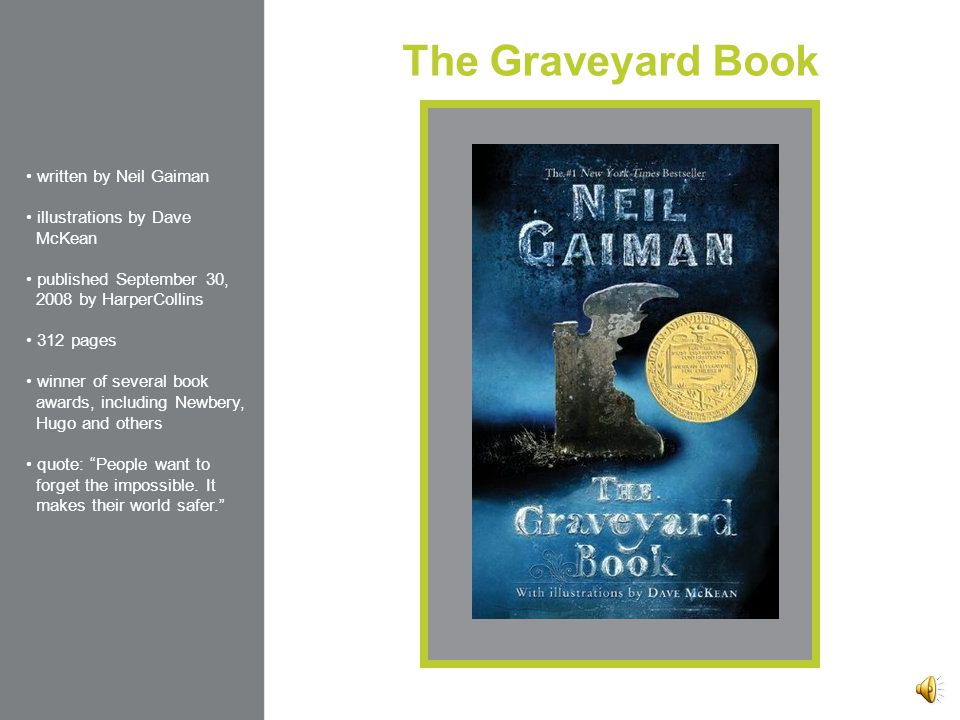 The Graveyard Book written by Neil Gaiman illustrations by Dave McKean published September 30, 2008 by HarperCollins 312 pages winner of several book awards, including Newbery, Hugo and others quote: People want to forget the impossible.