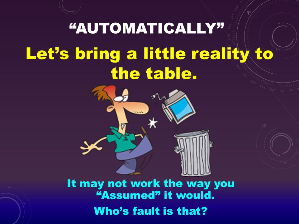 """""""AUTOMATICALLY"""" Let's bring a little reality to the table. It may not work the way you """"Assumed"""" it would. Who's fault is that?"""