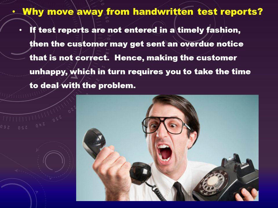 Why move away from handwritten test reports? If test reports are not entered in a timely fashion, then the customer may get sent an overdue notice tha
