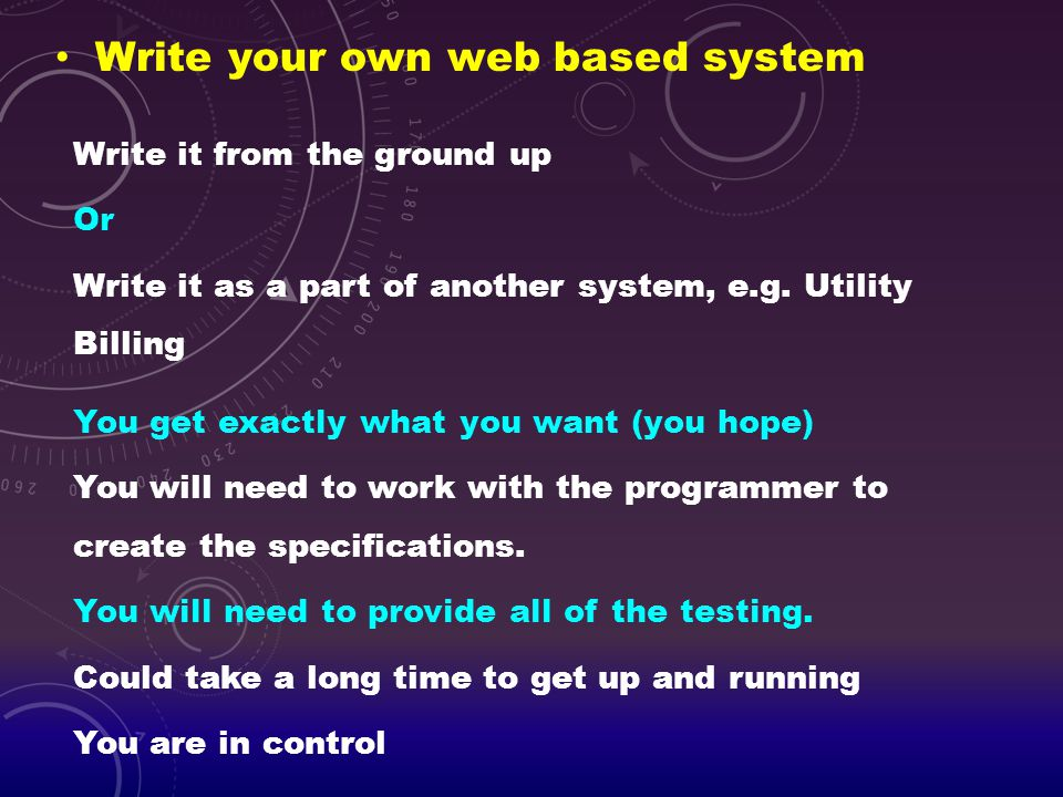 Write your own web based system Write it from the ground up Or Write it as a part of another system, e.g. Utility Billing You get exactly what you wan