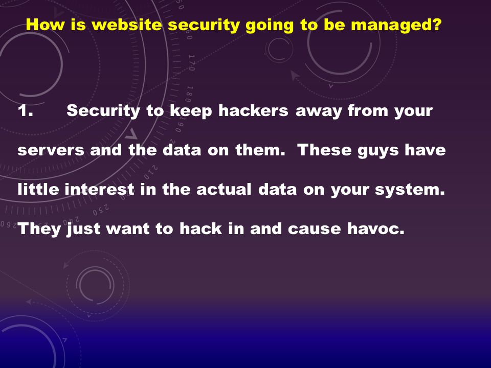 How is website security going to be managed? 1.Security to keep hackers away from your servers and the data on them. These guys have little interest i