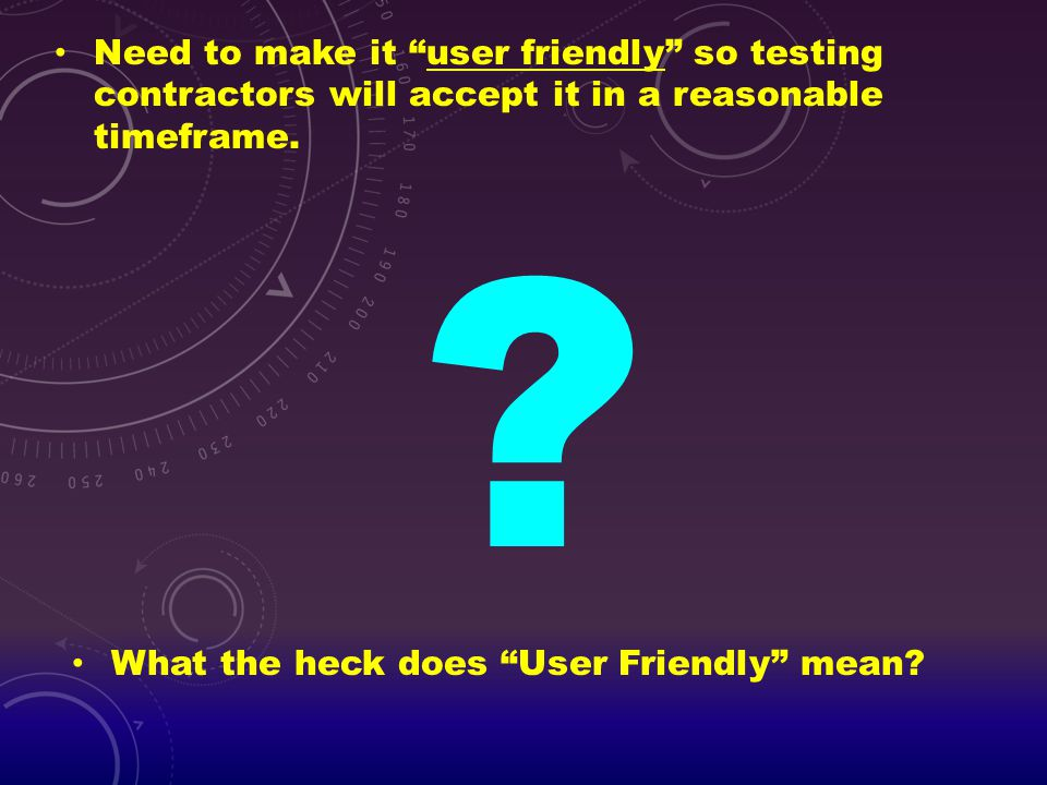 """Need to make it """"user friendly"""" so testing contractors will accept it in a reasonable timeframe. ? What the heck does """"User Friendly"""" mean?"""