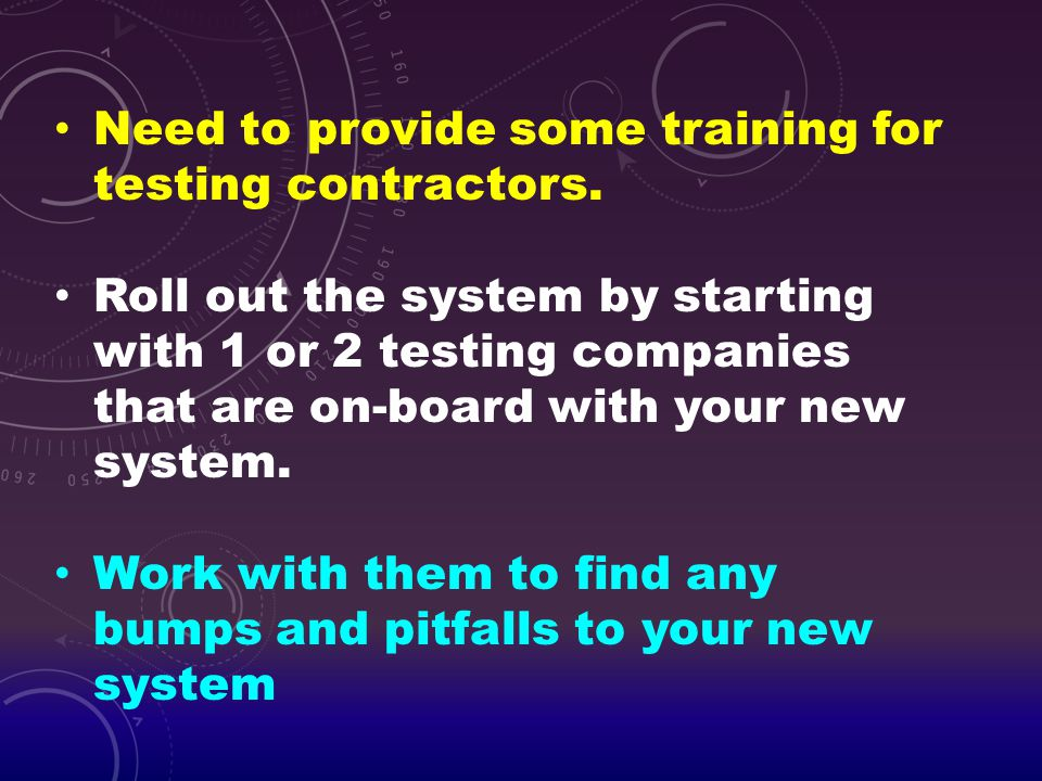 Need to provide some training for testing contractors. Roll out the system by starting with 1 or 2 testing companies that are on-board with your new s
