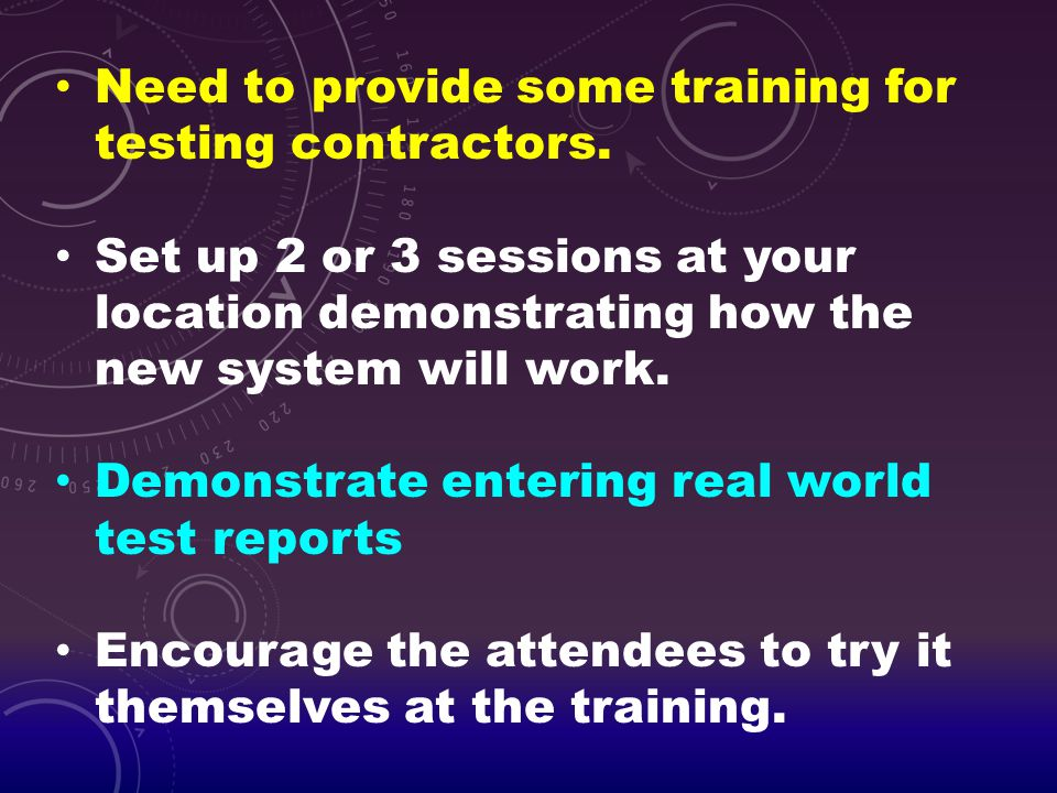 Need to provide some training for testing contractors. Set up 2 or 3 sessions at your location demonstrating how the new system will work. Demonstrate
