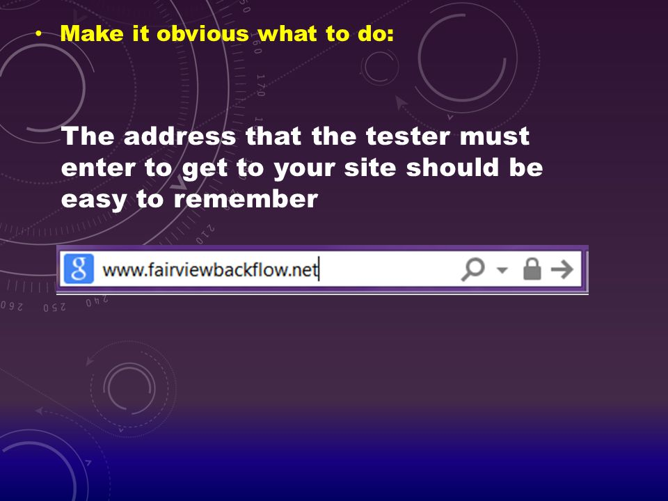 Make it obvious what to do: The address that the tester must enter to get to your site should be easy to remember