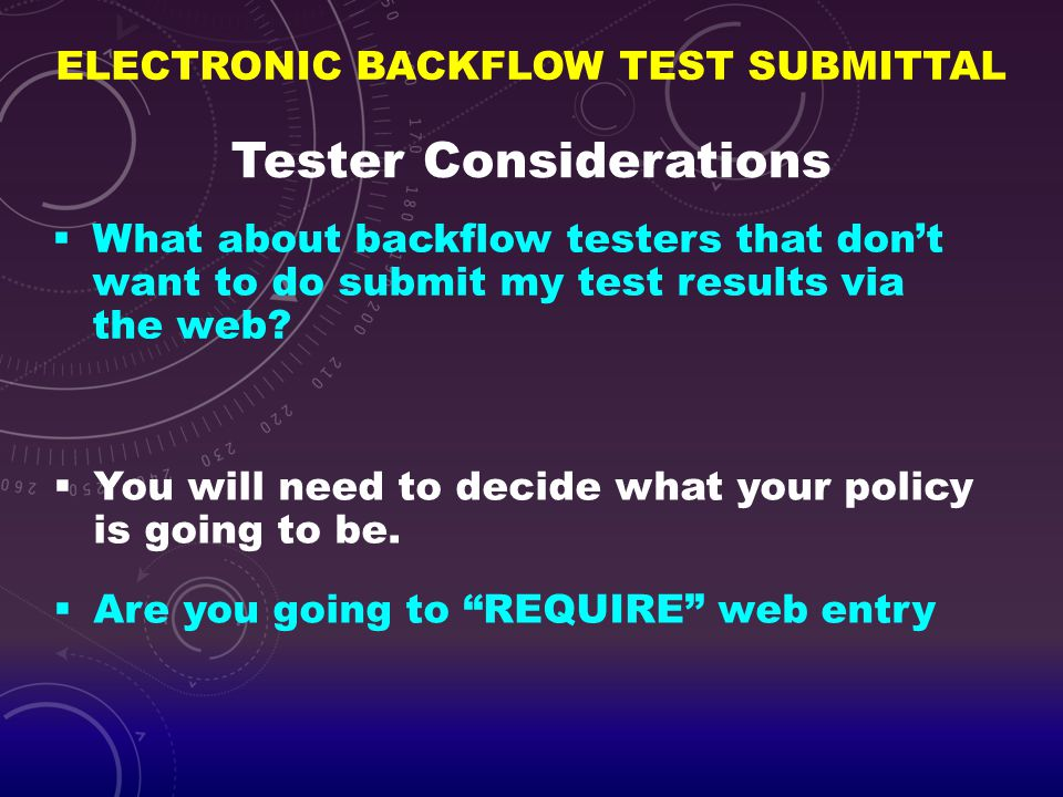ELECTRONIC BACKFLOW TEST SUBMITTAL Tester Considerations  What about backflow testers that don't want to do submit my test results via the web?  You