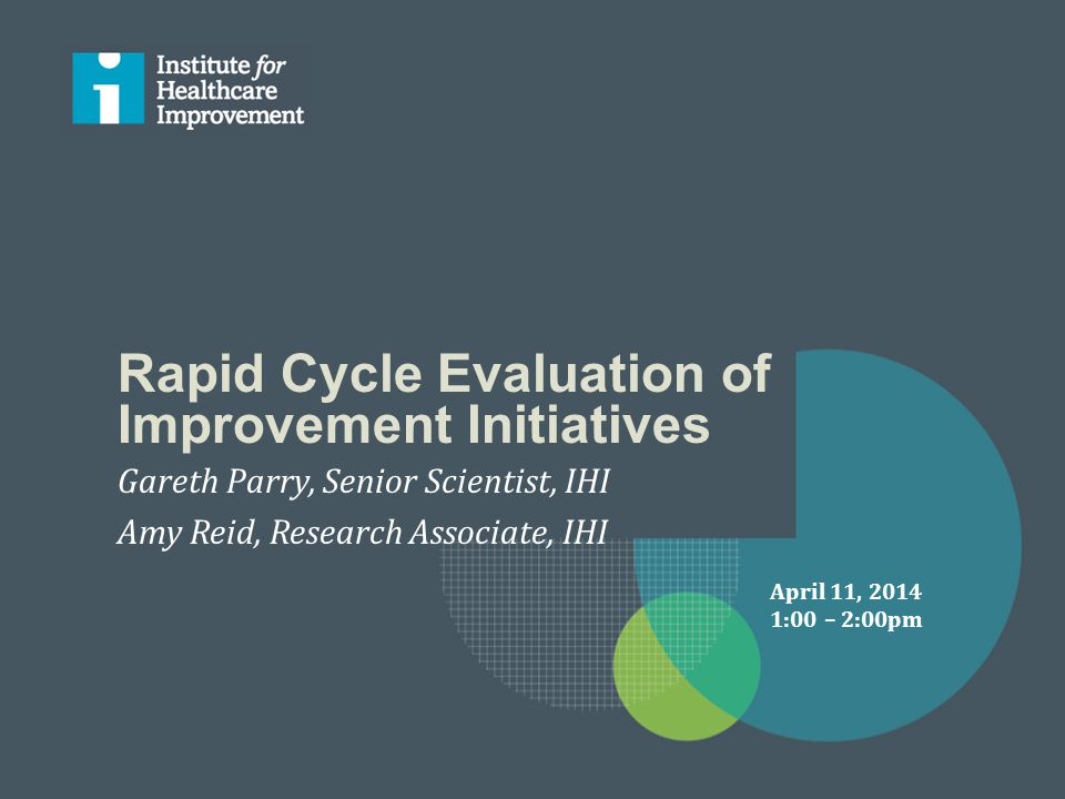 Rapid Cycle Evaluation of Improvement Initiatives Gareth Parry, Senior Scientist, IHI Amy Reid, Research Associate, IHI April 11, 2014 1:00 – 2:00pm