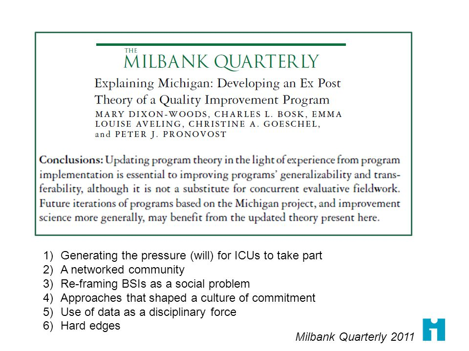 1)Generating the pressure (will) for ICUs to take part 2)A networked community 3)Re-framing BSIs as a social problem 4)Approaches that shaped a culture of commitment 5)Use of data as a disciplinary force 6)Hard edges Milbank Quarterly 2011