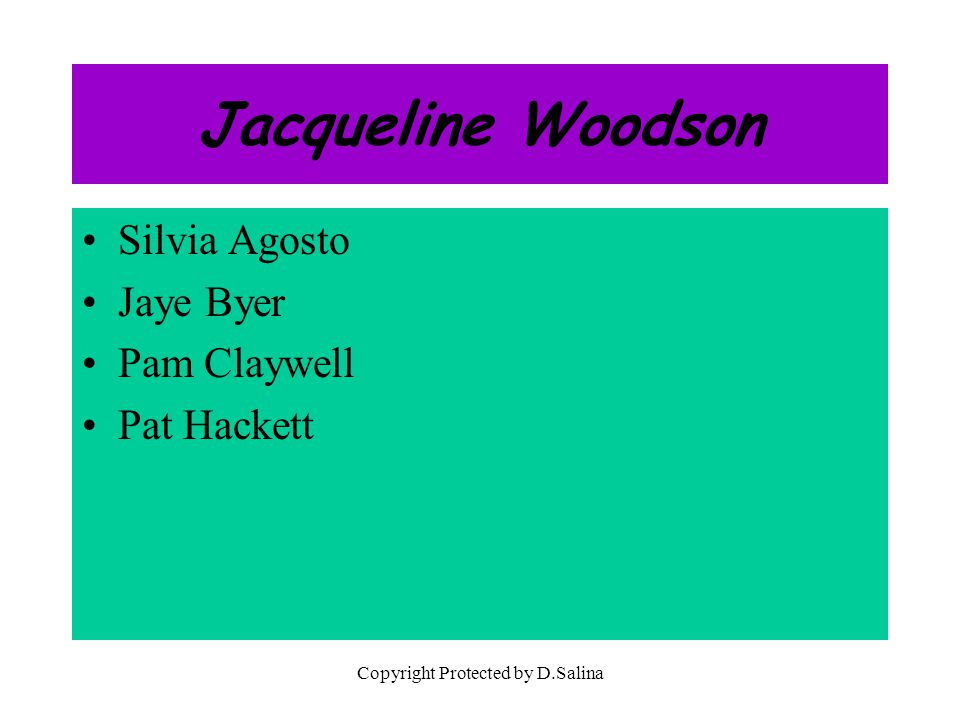 Jacqueline Woodson Silvia Agosto Jaye Byer Pam Claywell Pat Hackett Copyright Protected by D.Salina