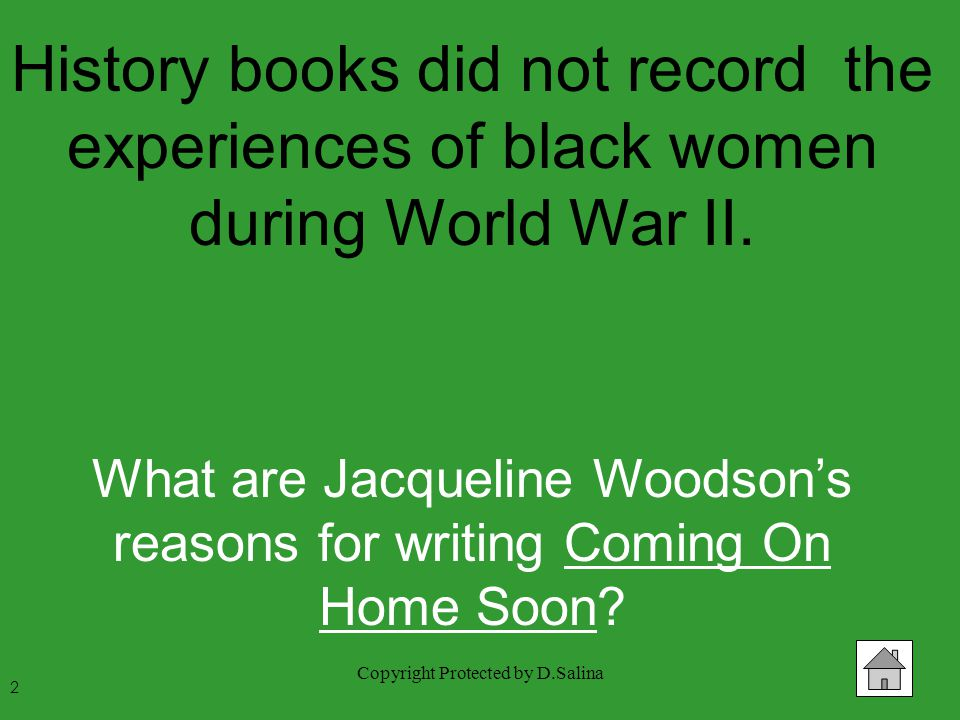 Copyright Protected by D.Salina History books did not record the experiences of black women during World War II. What are Jacqueline Woodson's reasons