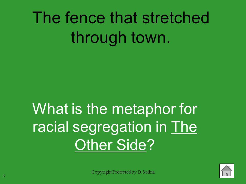 Copyright Protected by D.Salina The fence that stretched through town. What is the metaphor for racial segregation in The Other Side? 3
