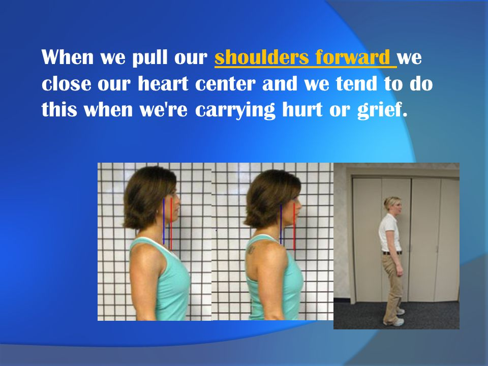 When we pull our shoulders forward we close our heart center and we tend to do this when we re carrying hurt or grief.