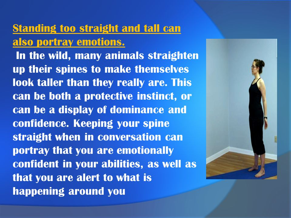 Standing too straight and tall can also portray emotions.