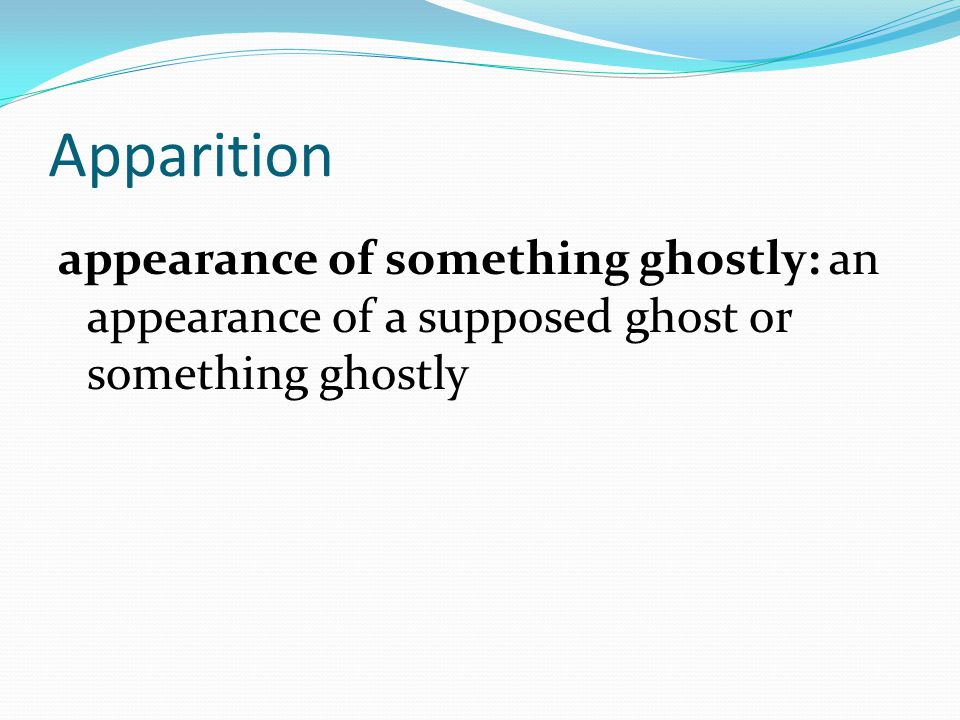 appearance of something ghostly: an appearance of a supposed ghost or something ghostly