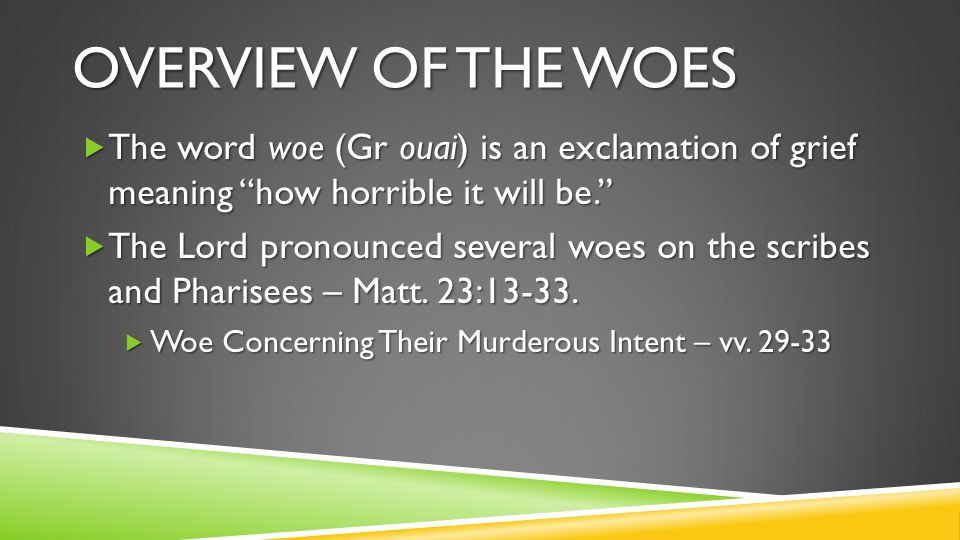 """OVERVIEW OF THE WOES  The word woe (Gr ouai) is an exclamation of grief meaning """"how horrible it will be.""""  The Lord pronounced several woes on the"""