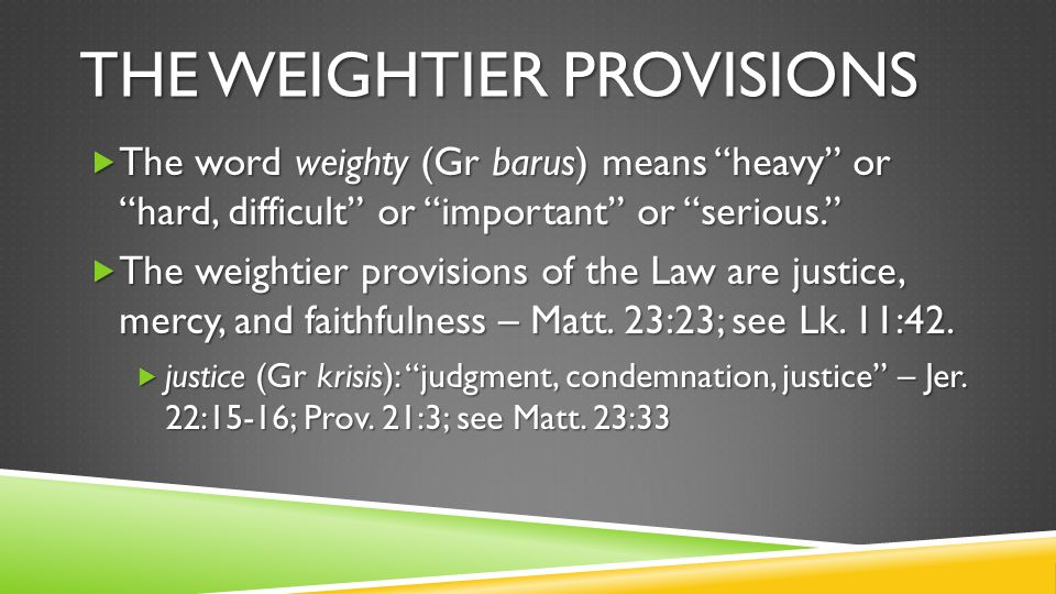 THE WEIGHTIER PROVISIONS  The word weighty (Gr barus) means heavy or hard, difficult or important or serious.  The weightier provisions of the Law are justice, mercy, and faithfulness – Matt.