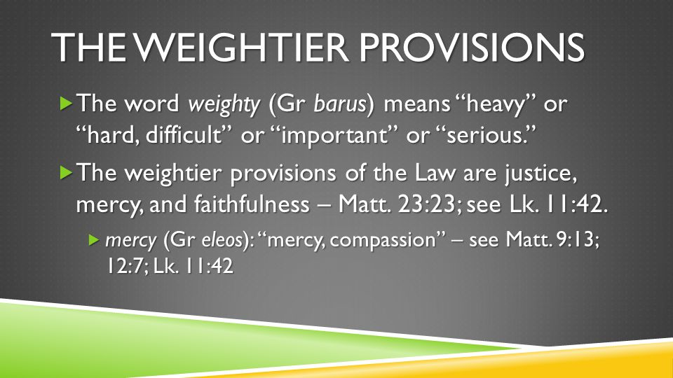 THE WEIGHTIER PROVISIONS  The word weighty (Gr barus) means heavy or hard, difficult or important or serious.  The weightier provisions of the Law are justice, mercy, and faithfulness – Matt.