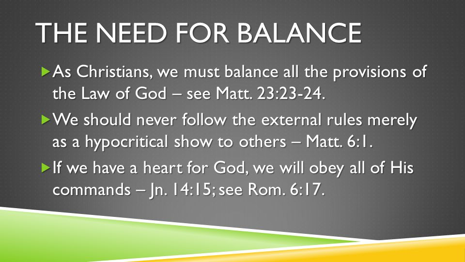 THE NEED FOR BALANCE  As Christians, we must balance all the provisions of the Law of God – see Matt. 23:23-24.  We should never follow the external