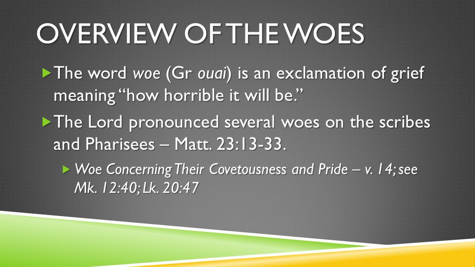 OVERVIEW OF THE WOES  The word woe (Gr ouai) is an exclamation of grief meaning how horrible it will be.  The Lord pronounced several woes on the scribes and Pharisees – Matt.