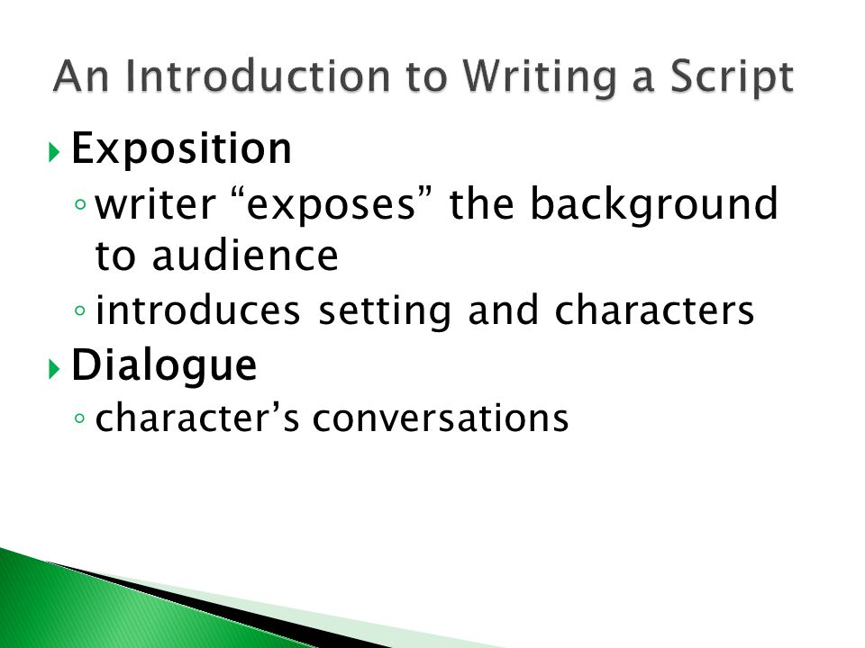  Exposition ◦ writer exposes the background to audience ◦ introduces setting and characters  Dialogue ◦ character's conversations