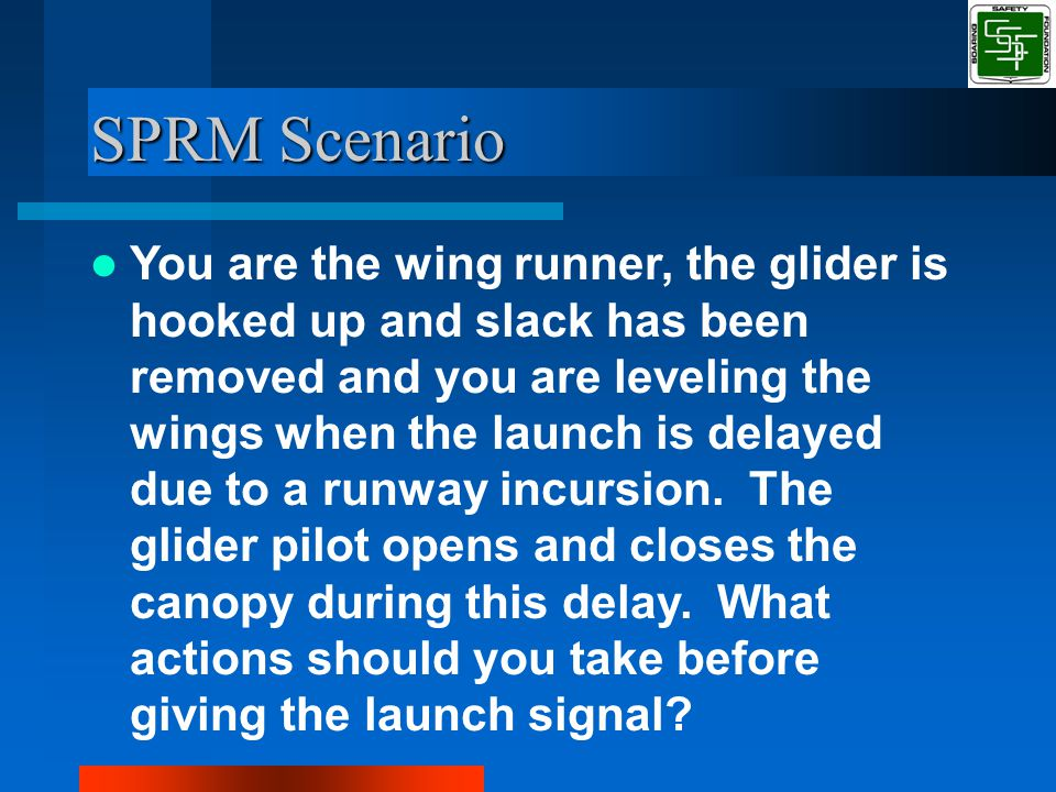 SPRM Scenario You are the wing runner, the glider is hooked up and slack has been removed and you are leveling the wings when the launch is delayed due to a runway incursion.