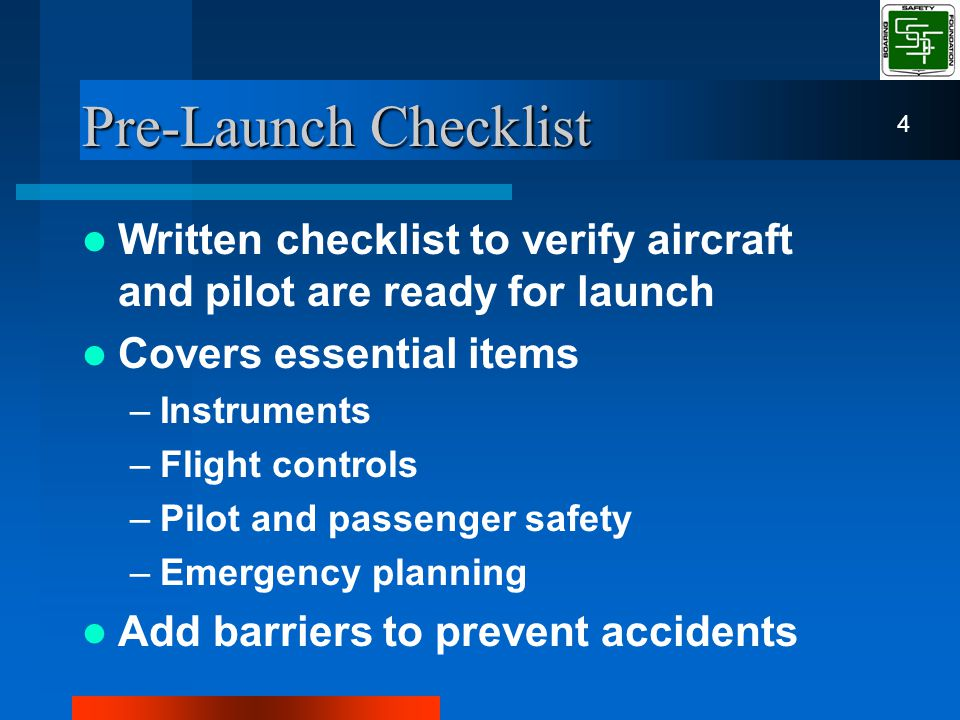 Pre-Launch Checklist Written checklist to verify aircraft and pilot are ready for launch Covers essential items –Instruments –Flight controls –Pilot and passenger safety –Emergency planning Add barriers to prevent accidents 4