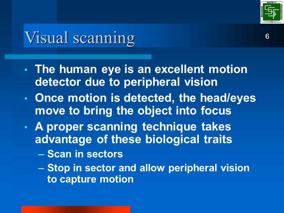 Visual scanning The human eye is an excellent motion detector due to peripheral vision Once motion is detected, the head/eyes move to bring the object into focus A proper scanning technique takes advantage of these biological traits –Scan in sectors –Stop in sector and allow peripheral vision to capture motion 6