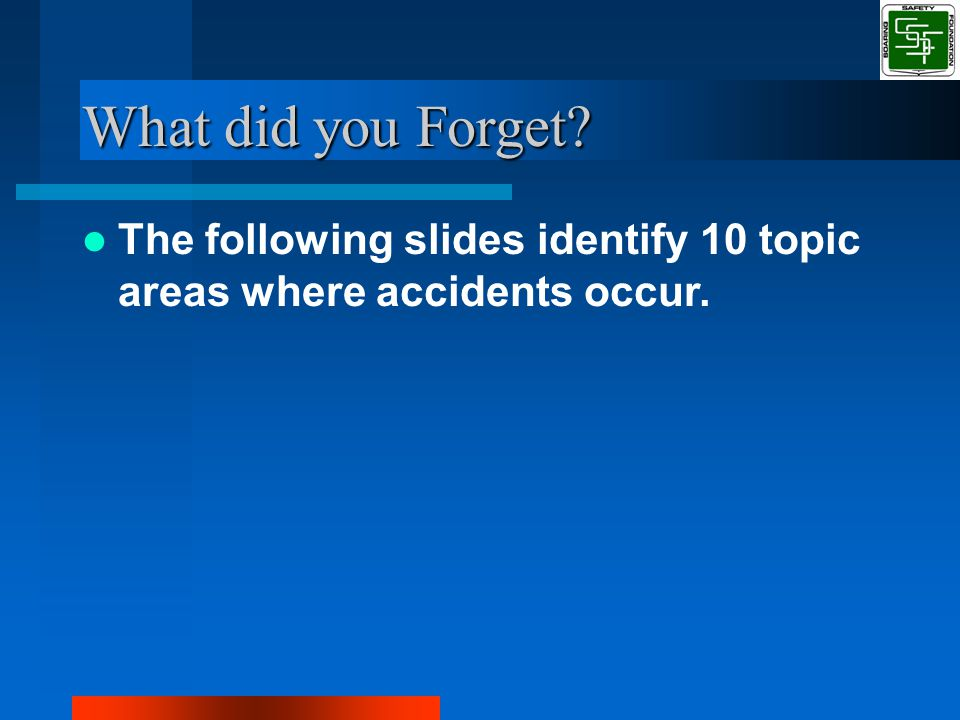 What did you Forget The following slides identify 10 topic areas where accidents occur.