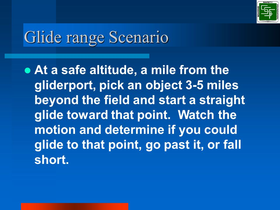 Glide range Scenario At a safe altitude, a mile from the gliderport, pick an object 3-5 miles beyond the field and start a straight glide toward that point.