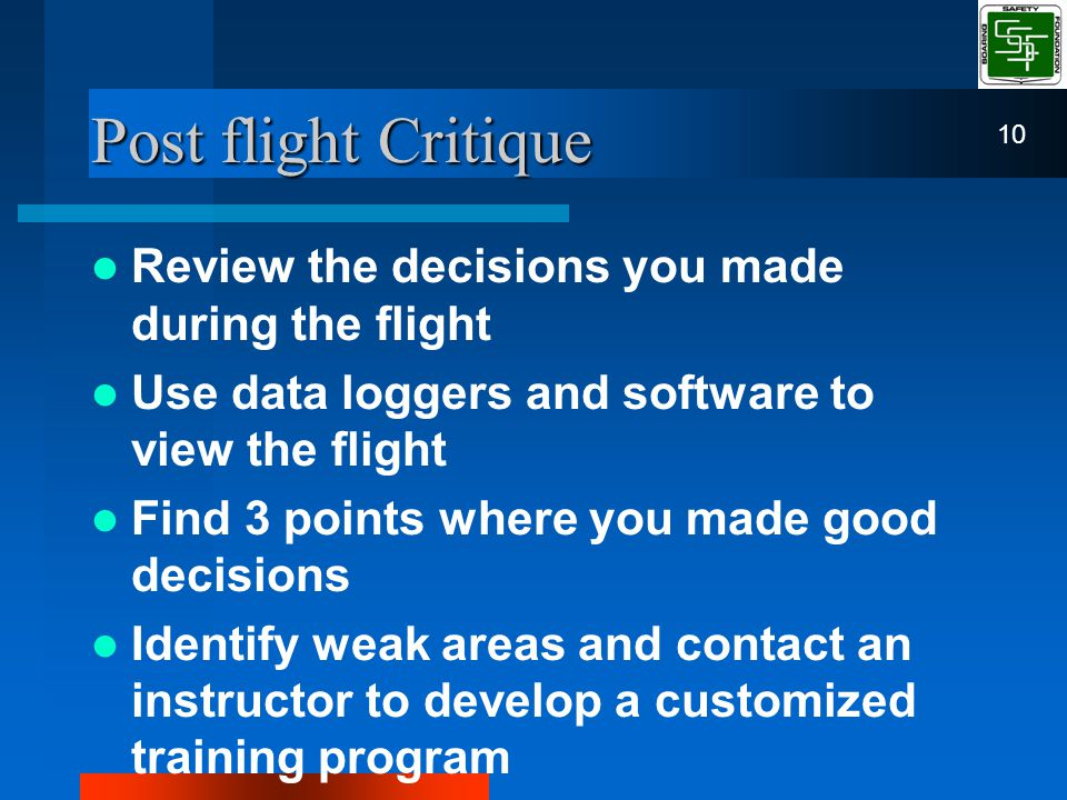 Post flight Critique Review the decisions you made during the flight Use data loggers and software to view the flight Find 3 points where you made good decisions Identify weak areas and contact an instructor to develop a customized training program 10
