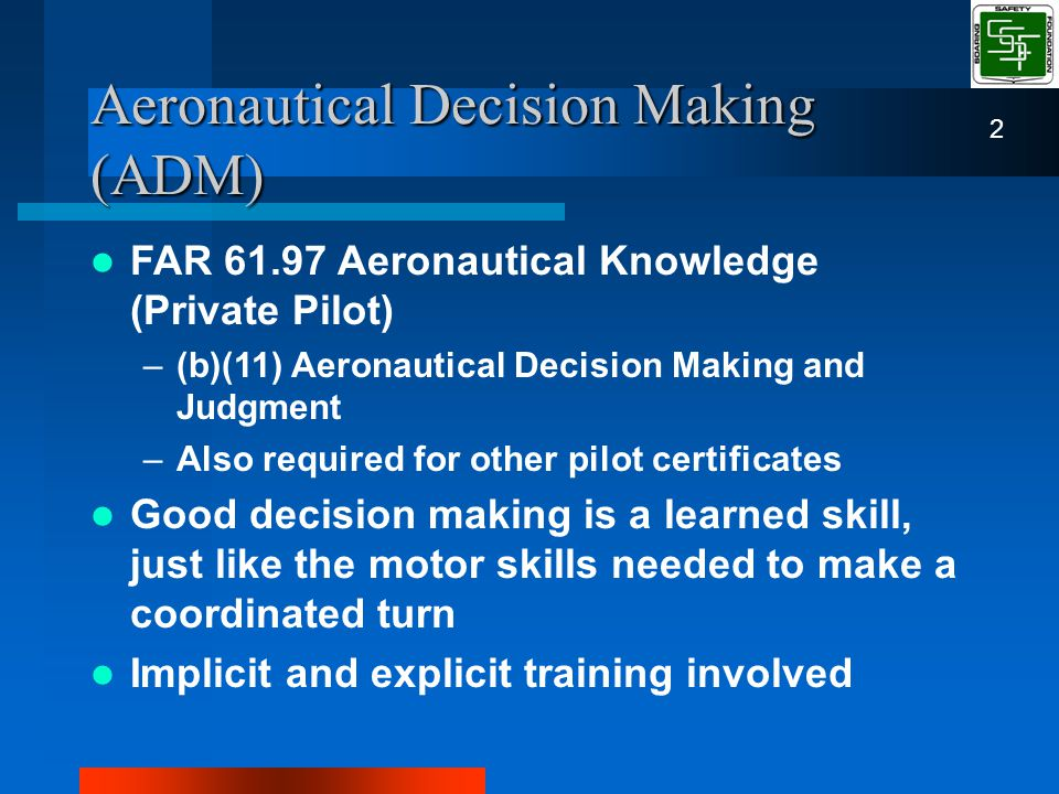 Aeronautical Decision Making (ADM) FAR 61.97 Aeronautical Knowledge (Private Pilot) –(b)(11) Aeronautical Decision Making and Judgment –Also required for other pilot certificates Good decision making is a learned skill, just like the motor skills needed to make a coordinated turn Implicit and explicit training involved 2