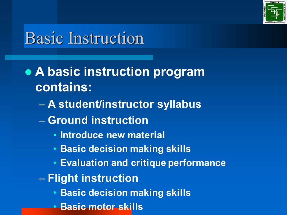 Basic Instruction A basic instruction program contains: –A student/instructor syllabus –Ground instruction Introduce new material Basic decision making skills Evaluation and critique performance –Flight instruction Basic decision making skills Basic motor skills