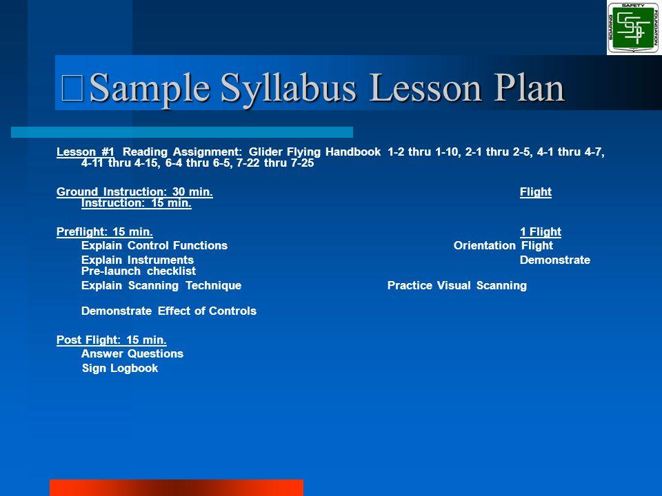 Sample Syllabus Lesson Plan Lesson #1Reading Assignment: Glider Flying Handbook 1-2 thru 1-10, 2-1 thru 2-5, 4-1 thru 4-7, 4-11 thru 4-15, 6-4 thru 6-5, 7-22 thru 7-25 Ground Instruction: 30 min.Flight Instruction: 15 min.