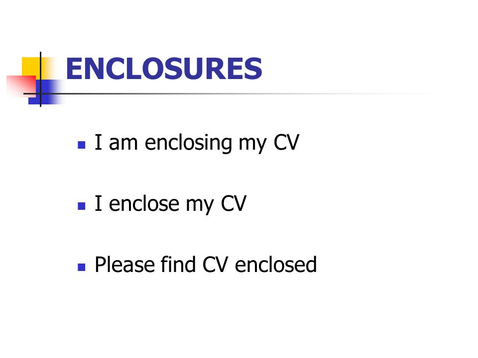 ENCLOSURES I am enclosing my CV I enclose my CV Please find CV enclosed