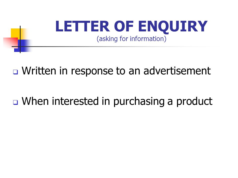 LETTER OF ENQUIRY (asking for information)  Written in response to an advertisement  When interested in purchasing a product