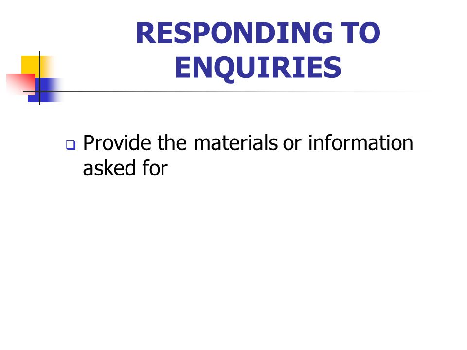 RESPONDING TO ENQUIRIES  Provide the materials or information asked for