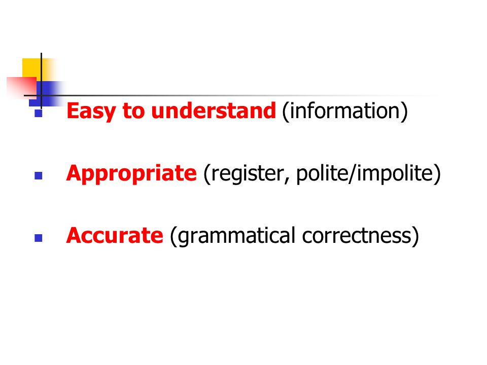 Easy to understand (information) Appropriate (register, polite/impolite) Accurate (grammatical correctness)