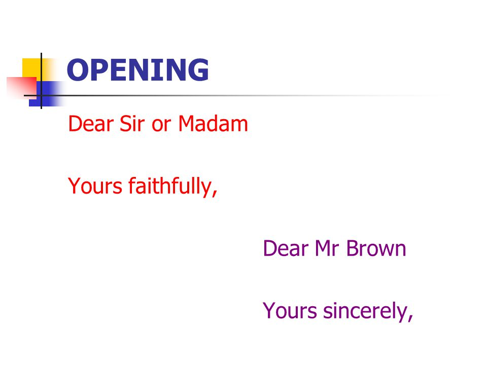 OPENING Dear Sir or Madam Yours faithfully, Dear Mr Brown Yours sincerely,