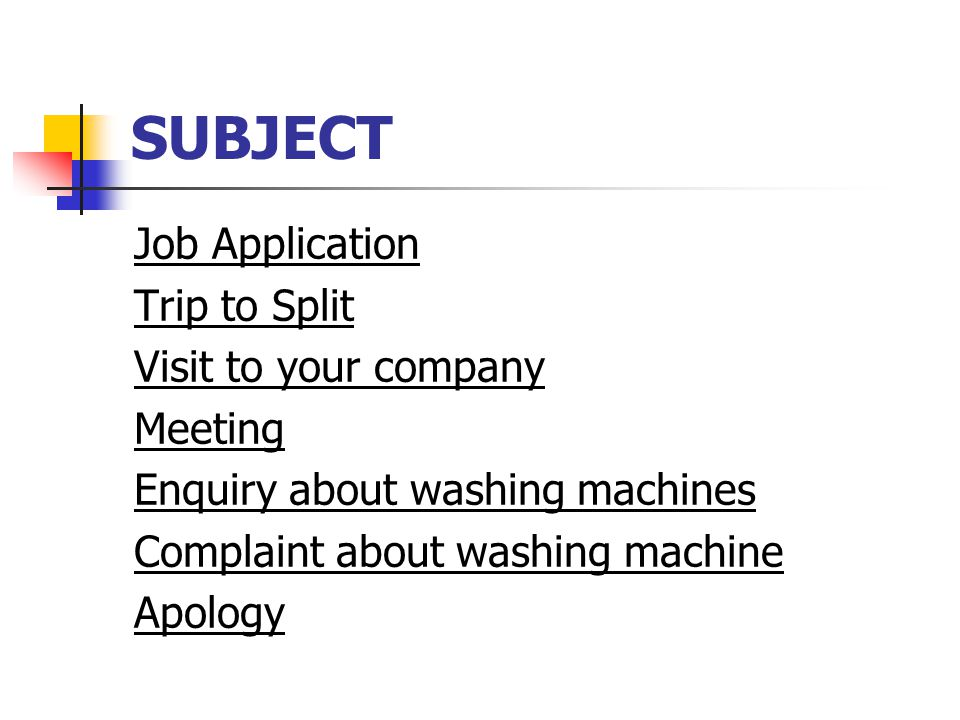 SUBJECT Job Application Trip to Split Visit to your company Meeting Enquiry about washing machines Complaint about washing machine Apology