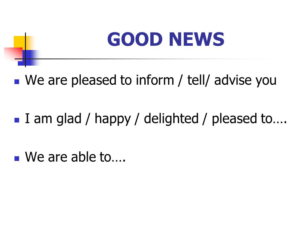GOOD NEWS We are pleased to inform / tell/ advise you I am glad / happy / delighted / pleased to….