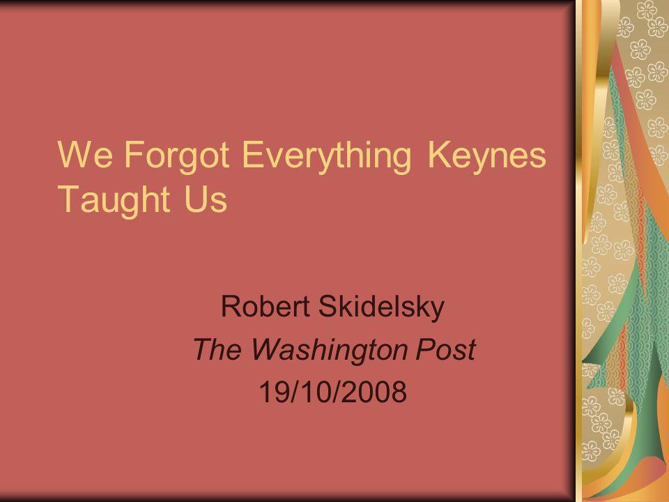 We Forgot Everything Keynes Taught Us Robert Skidelsky The Washington Post 19/10/2008