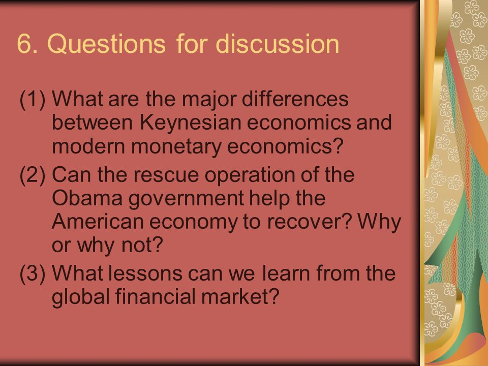 6. Questions for discussion (1)What are the major differences between Keynesian economics and modern monetary economics? (2)Can the rescue operation o