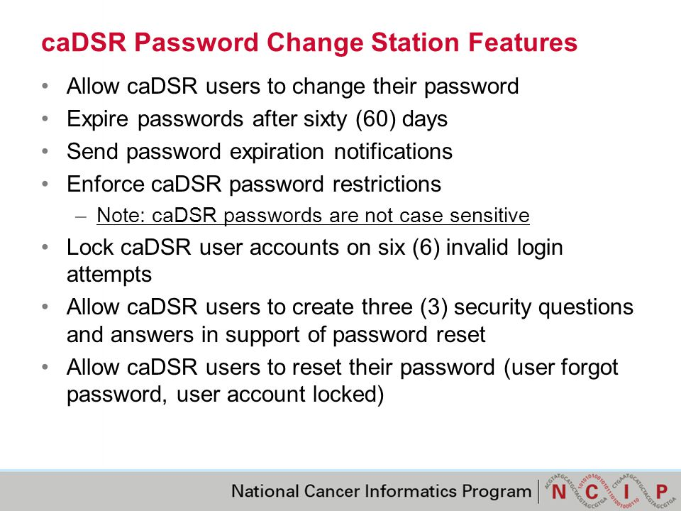 caDSR Password Change Station Features Allow caDSR users to change their password Expire passwords after sixty (60) days Send password expiration notifications Enforce caDSR password restrictions –Note: caDSR passwords are not case sensitive Lock caDSR user accounts on six (6) invalid login attempts Allow caDSR users to create three (3) security questions and answers in support of password reset Allow caDSR users to reset their password (user forgot password, user account locked)