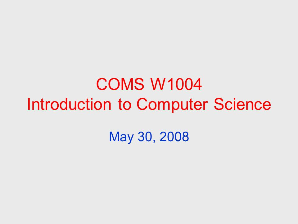 COMS W1004 Introduction to Computer Science May 30, 2008